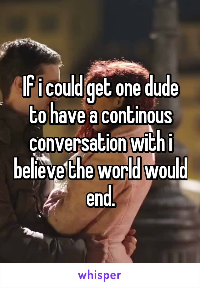 If i could get one dude to have a continous conversation with i believe the world would end.