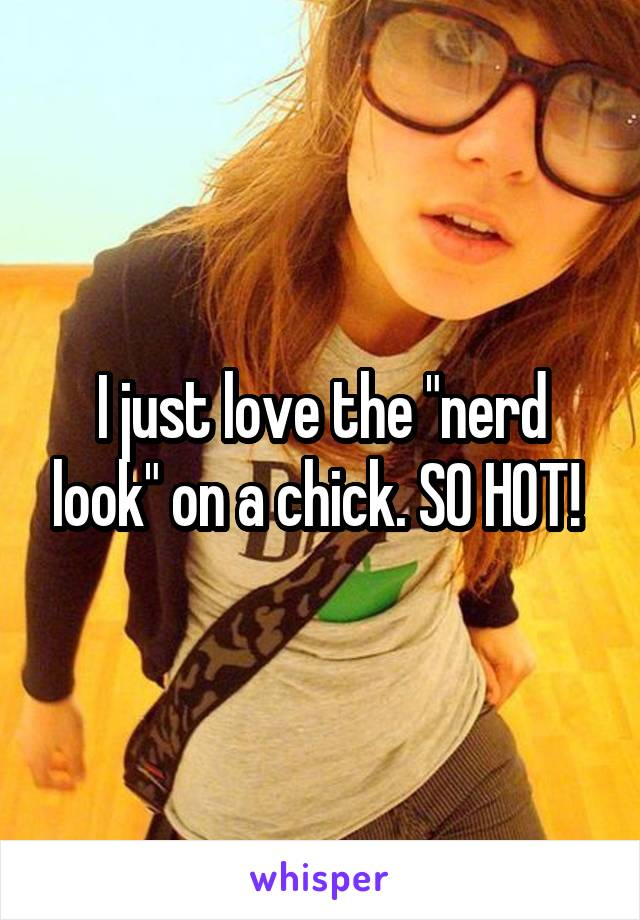 """I just love the """"nerd look"""" on a chick. SO HOT!"""