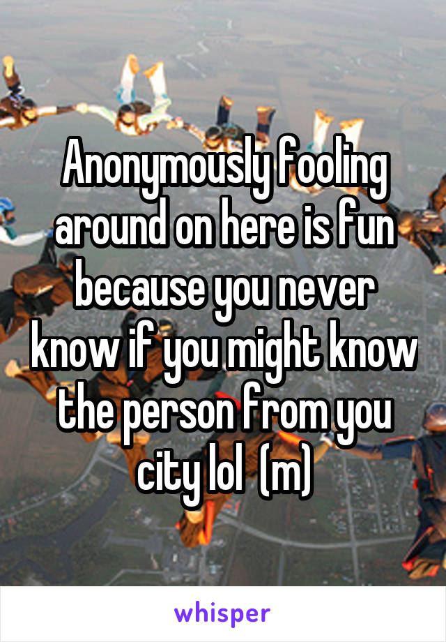 Anonymously fooling around on here is fun because you never know if you might know the person from you city lol  (m)