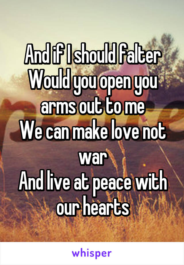 And if I should falter Would you open you arms out to me We can make love not war And live at peace with our hearts