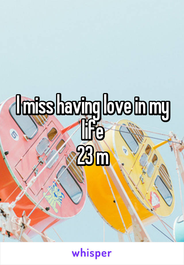 I miss having love in my life 23 m
