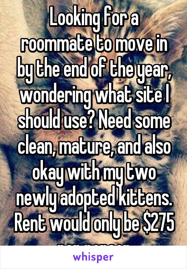 Looking for a roommate to move in by the end of the year, wondering what site I should use? Need some clean, mature, and also okay with my two newly adopted kittens. Rent would only be $275 per person