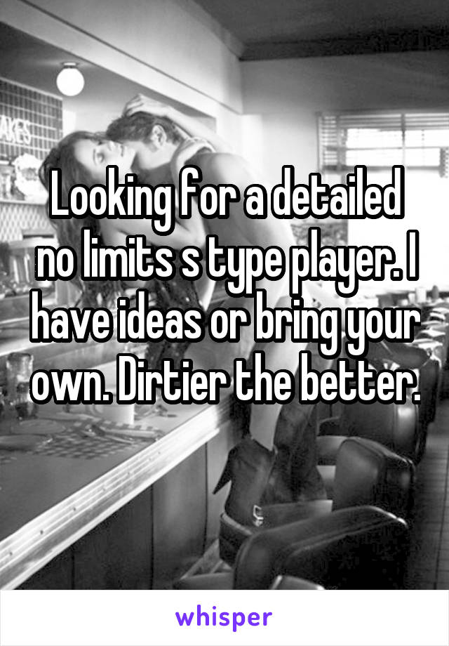 Looking for a detailed no limits s type player. I have ideas or bring your own. Dirtier the better.