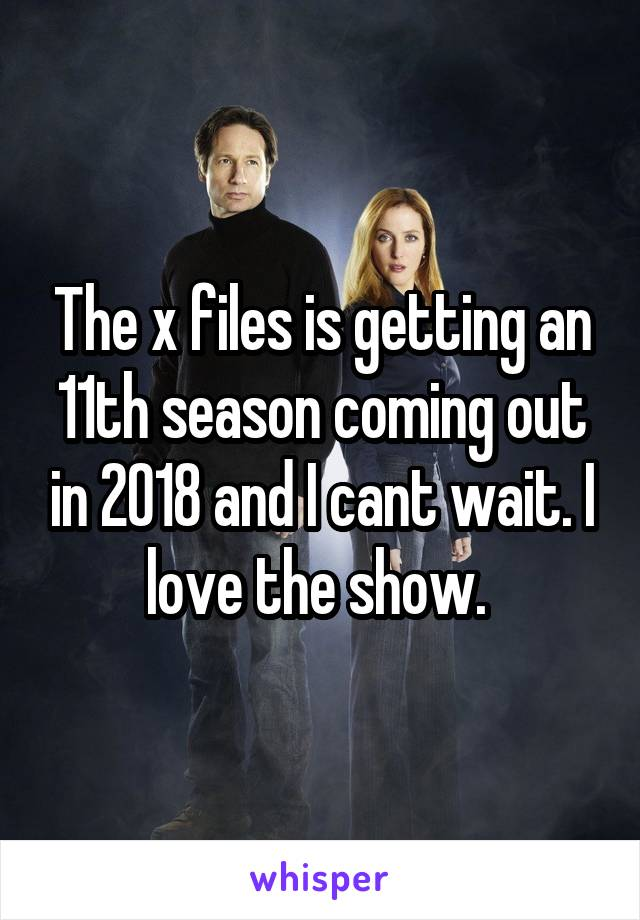 The x files is getting an 11th season coming out in 2018 and I cant wait. I love the show.