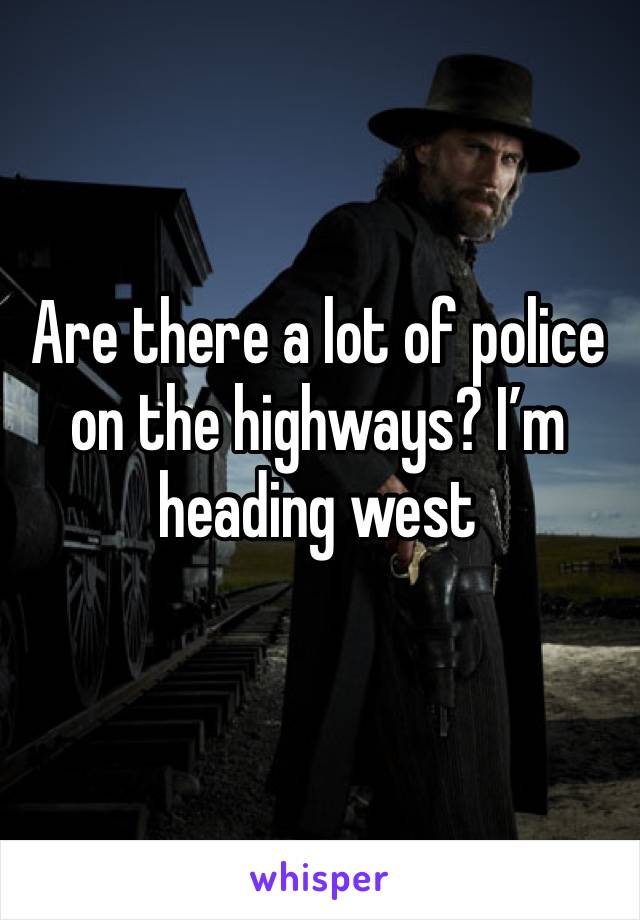 Are there a lot of police on the highways? I'm heading west