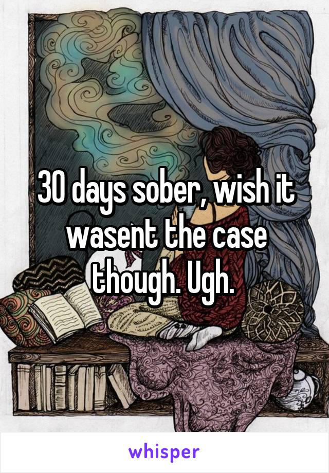 30 days sober, wish it wasent the case though. Ugh.