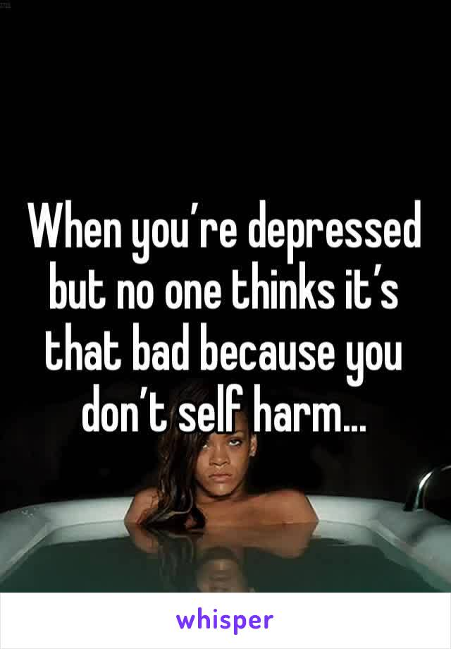 When you're depressed but no one thinks it's that bad because you don't self harm...
