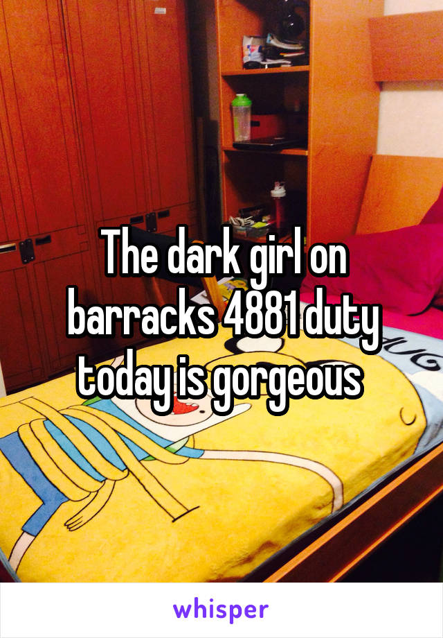 The dark girl on barracks 4881 duty today is gorgeous