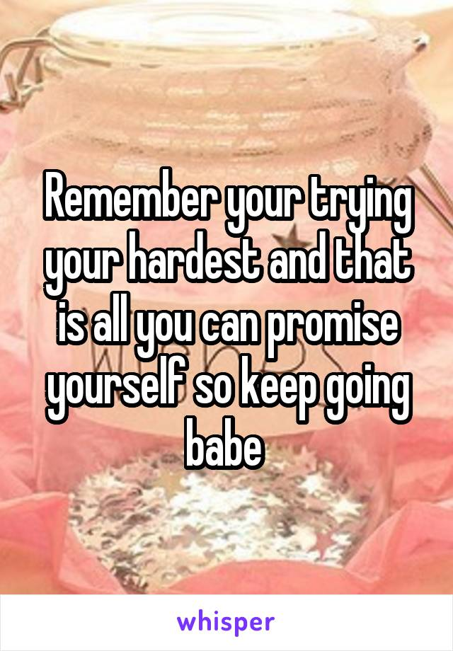 Remember your trying your hardest and that is all you can promise yourself so keep going babe