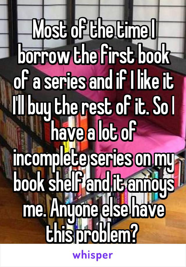 Most of the time I borrow the first book of a series and if I like it I'll buy the rest of it. So I have a lot of incomplete series on my book shelf and it annoys me. Anyone else have this problem?