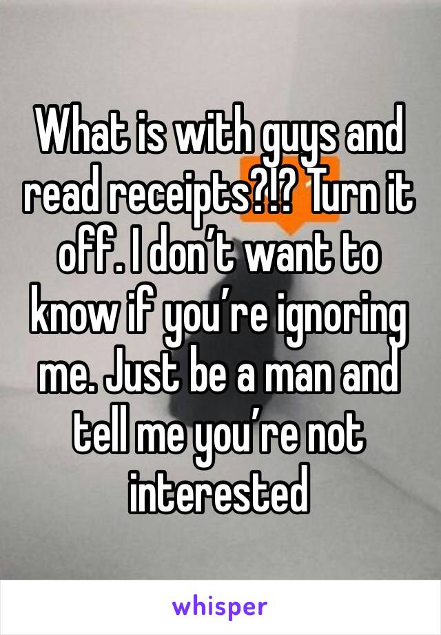 What is with guys and read receipts?!? Turn it off. I don't want to know if you're ignoring me. Just be a man and tell me you're not interested