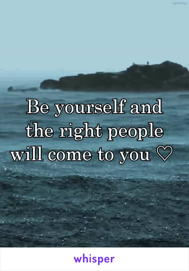 Be yourself and the right people will come to you ♡