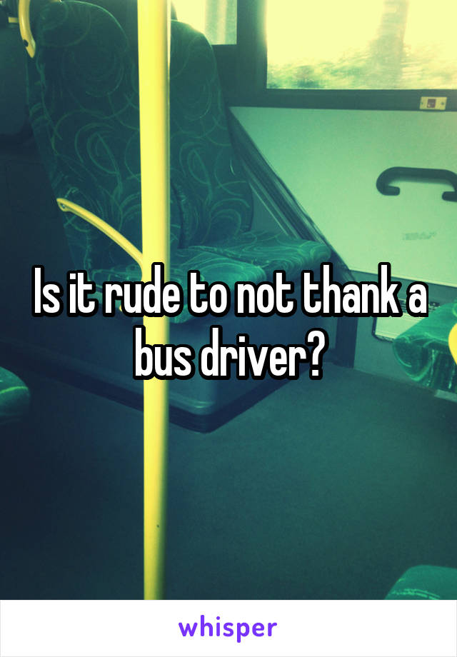 Is it rude to not thank a bus driver?