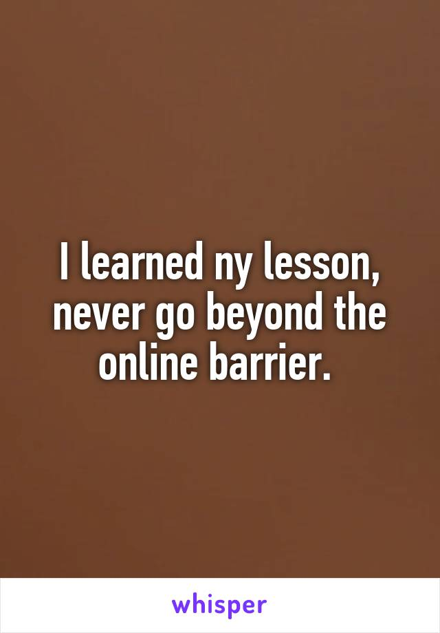 I learned ny lesson, never go beyond the online barrier.
