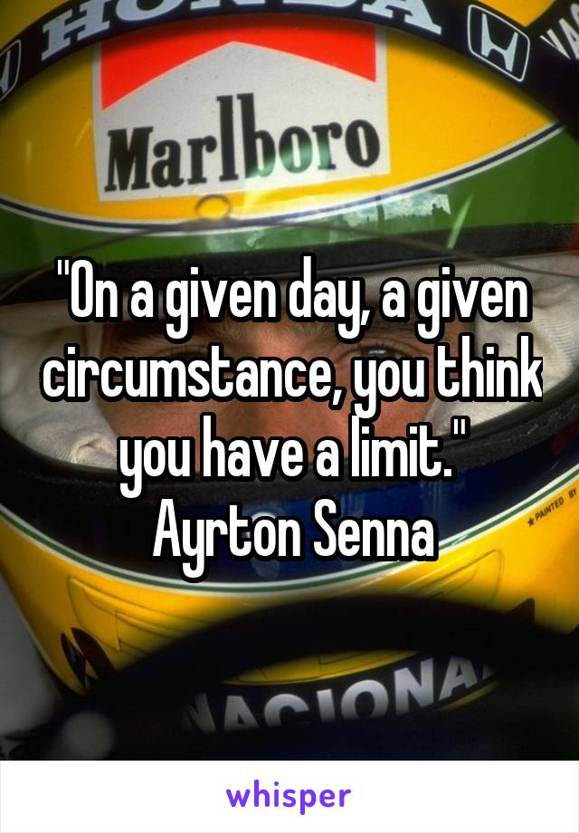 """On a given day, a given circumstance, you think you have a limit."" Ayrton Senna"