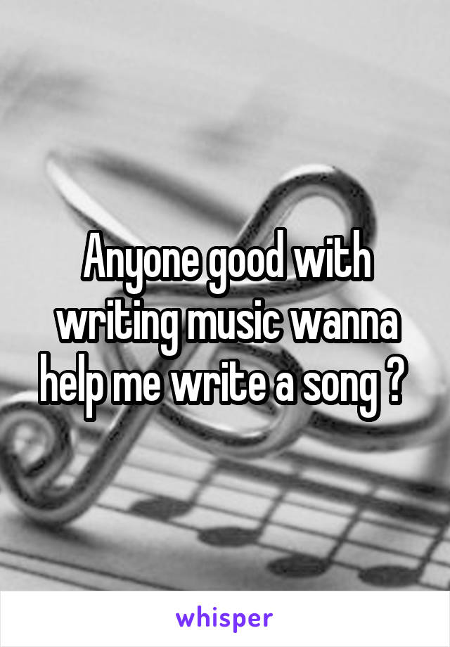 Anyone good with writing music wanna help me write a song ?