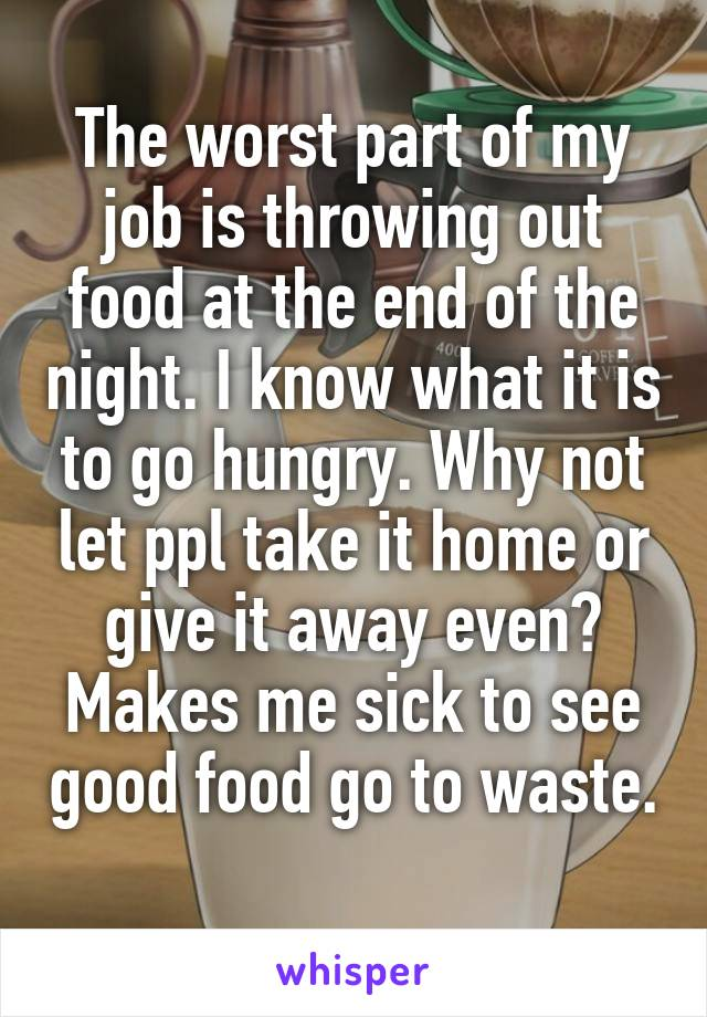 The worst part of my job is throwing out food at the end of the night. I know what it is to go hungry. Why not let ppl take it home or give it away even? Makes me sick to see good food go to waste.