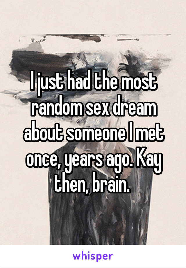I just had the most random sex dream about someone I met once, years ago. Kay then, brain.