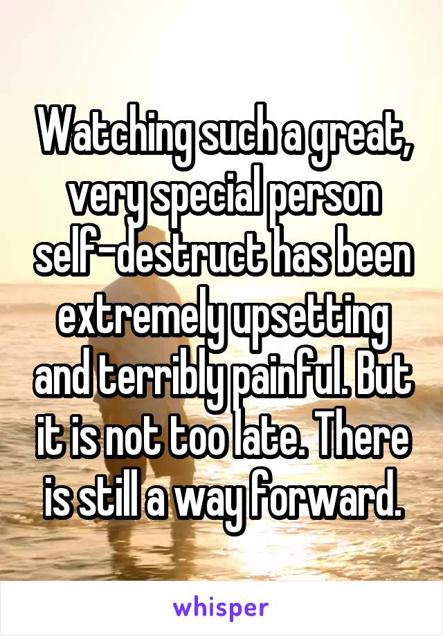 Watching such a great, very special person self-destruct has been extremely upsetting and terribly painful. But it is not too late. There is still a way forward.