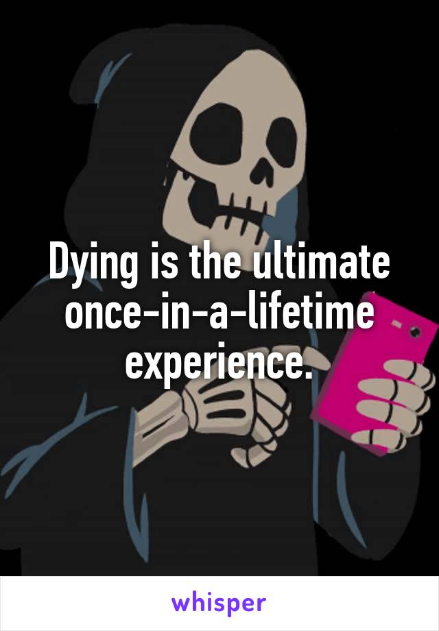 Dying is the ultimate once-in-a-lifetime experience.