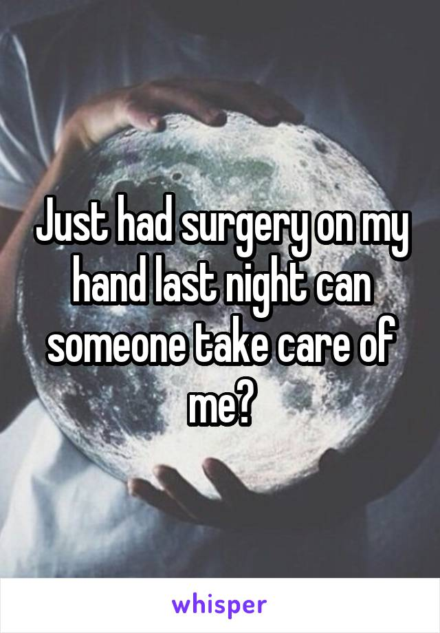 Just had surgery on my hand last night can someone take care of me?