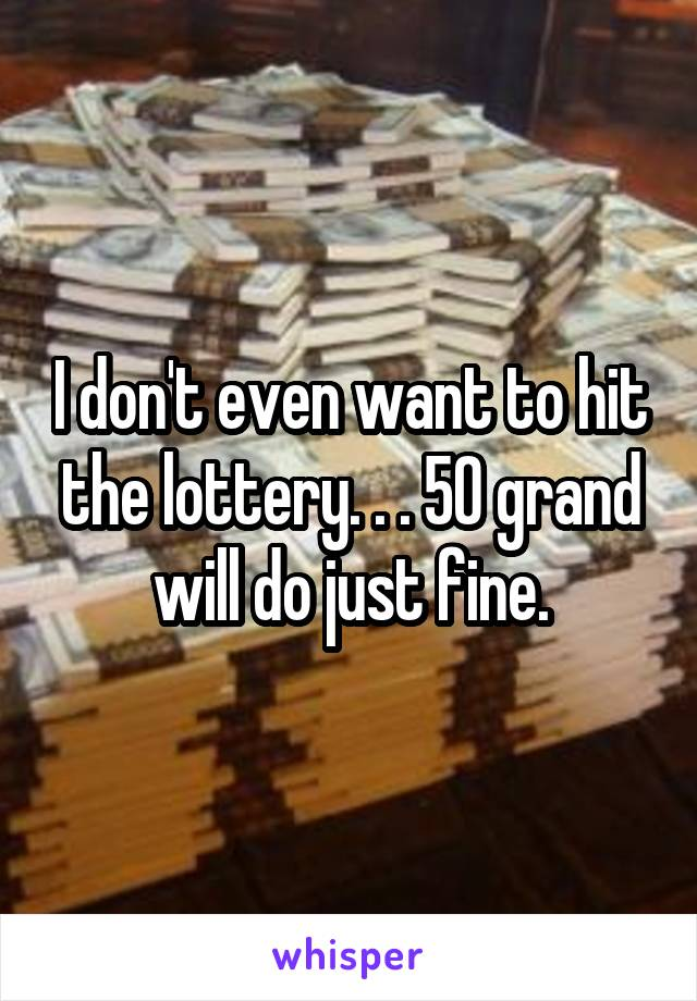 I don't even want to hit the lottery. . . 50 grand will do just fine.