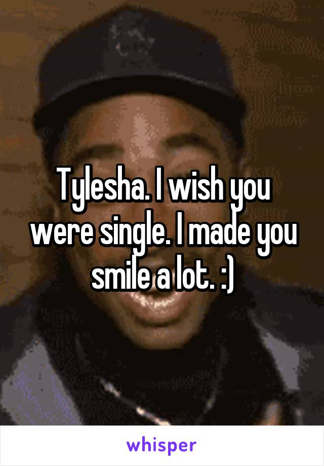 Tylesha. I wish you were single. I made you smile a lot. :)