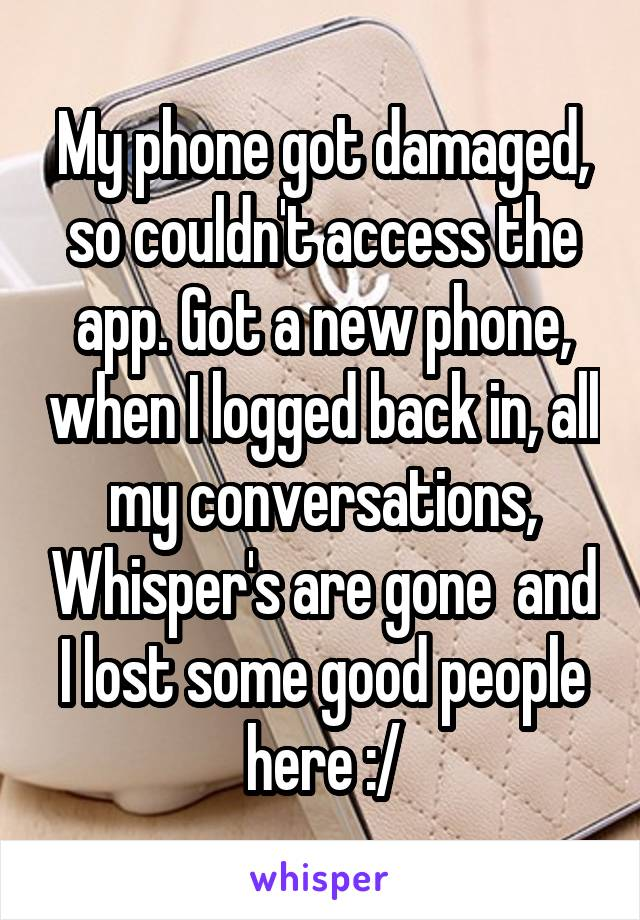 My phone got damaged, so couldn't access the app. Got a new phone, when I logged back in, all my conversations, Whisper's are gone  and I lost some good people here :/