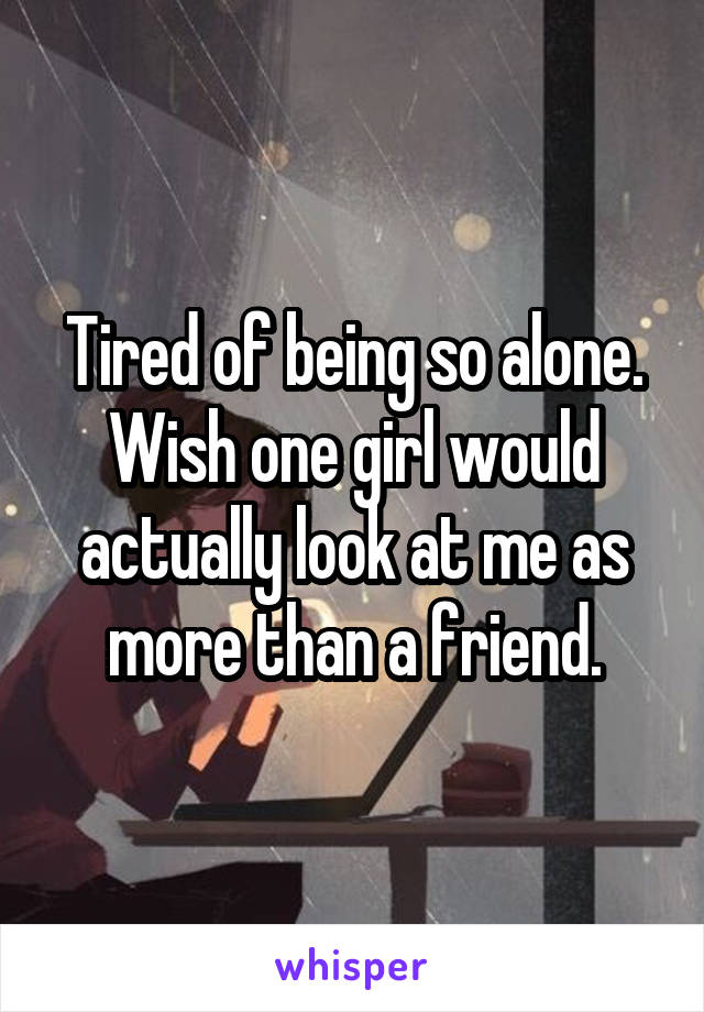 Tired of being so alone. Wish one girl would actually look at me as more than a friend.