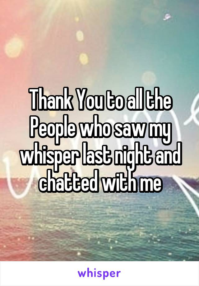 Thank You to all the People who saw my whisper last night and chatted with me
