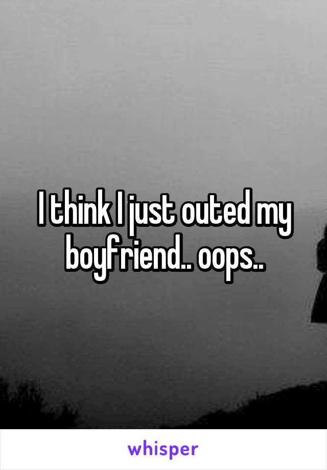 I think I just outed my boyfriend.. oops..