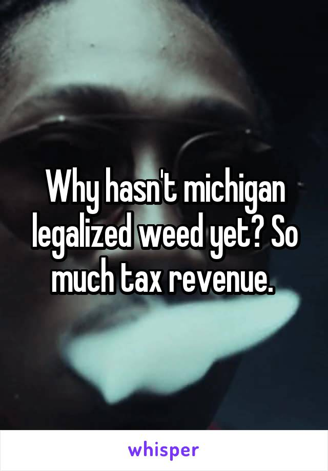 Why hasn't michigan legalized weed yet? So much tax revenue.