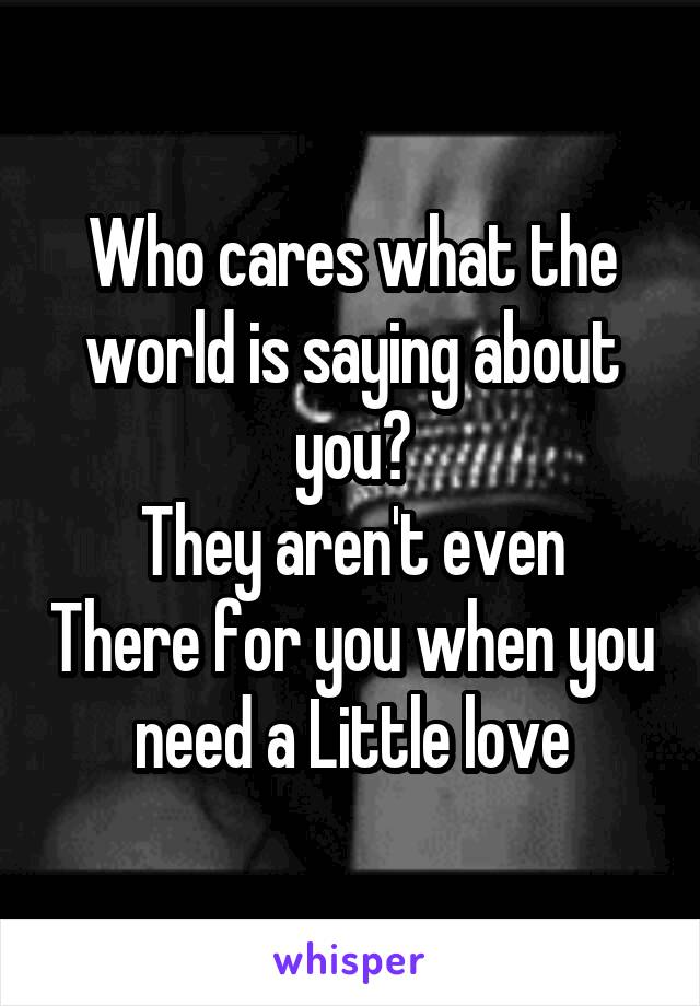 Who cares what the world is saying about you? They aren't even There for you when you need a Little love