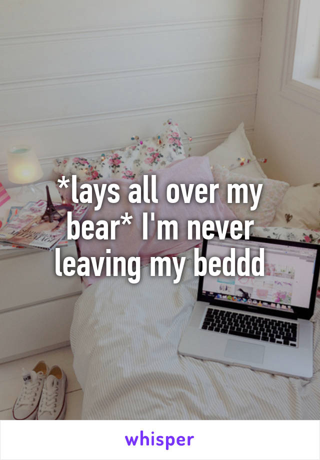 *lays all over my bear* I'm never leaving my beddd