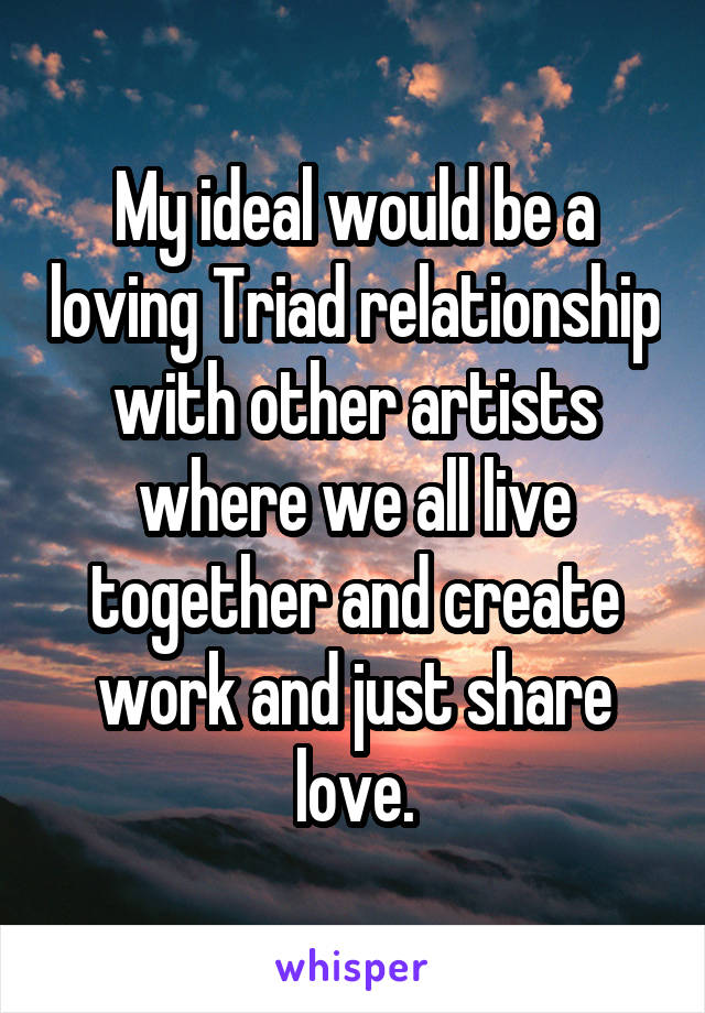 My ideal would be a loving Triad relationship with other artists where we all live together and create work and just share love.