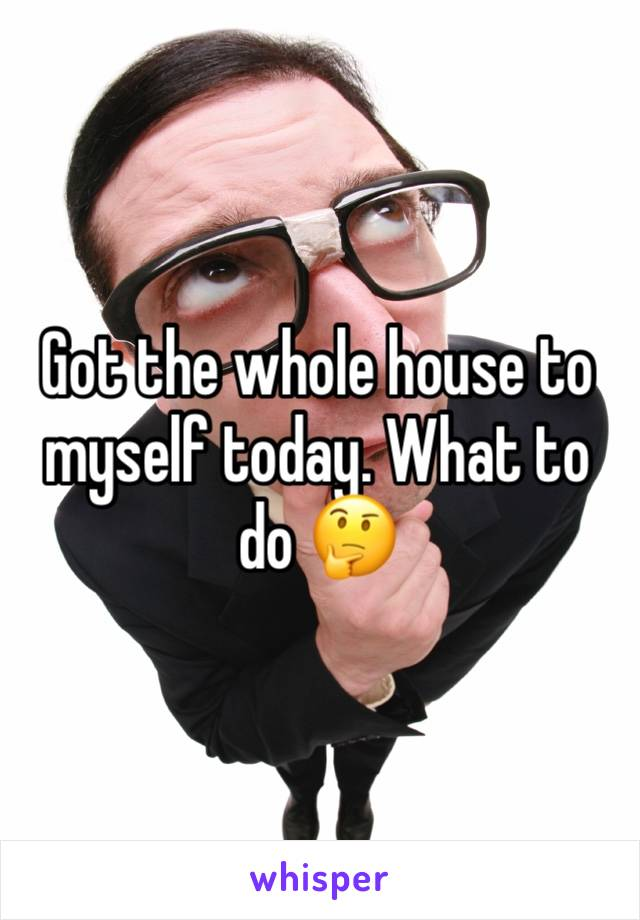 Got the whole house to myself today. What to do 🤔