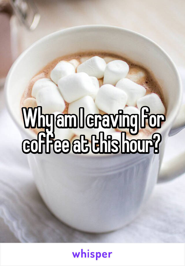 Why am I craving for coffee at this hour?