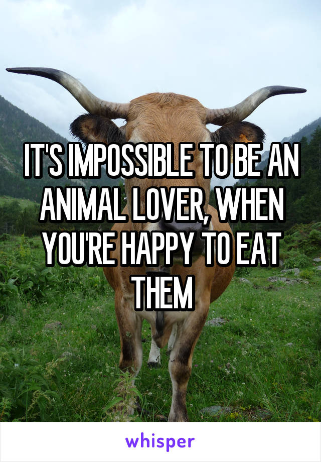 IT'S IMPOSSIBLE TO BE AN ANIMAL LOVER, WHEN YOU'RE HAPPY TO EAT THEM