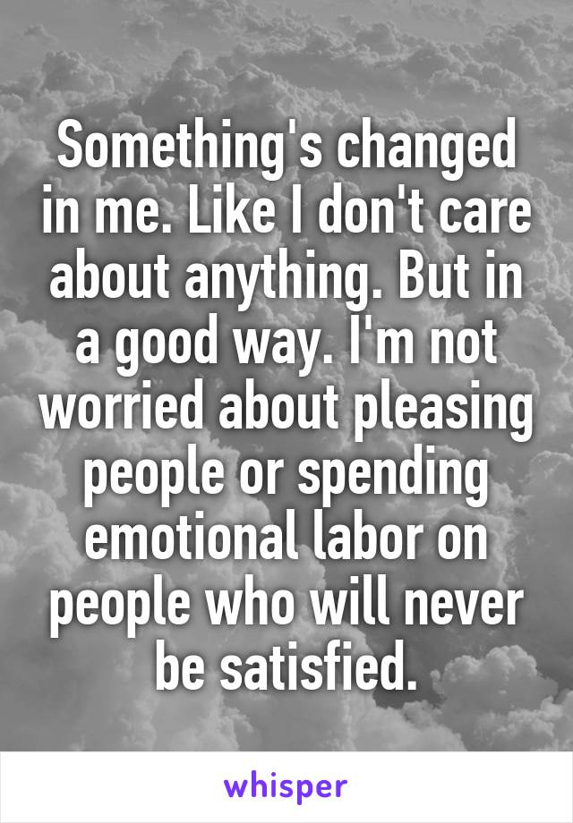 Something's changed in me. Like I don't care about anything. But in a good way. I'm not worried about pleasing people or spending emotional labor on people who will never be satisfied.