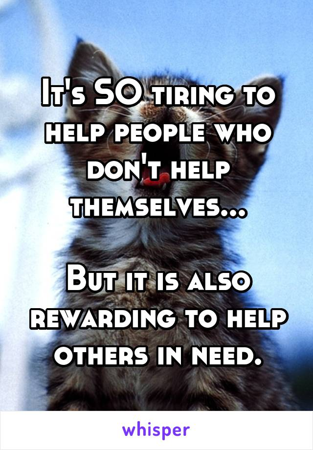 It's SO tiring to help people who don't help themselves...  But it is also rewarding to help others in need.