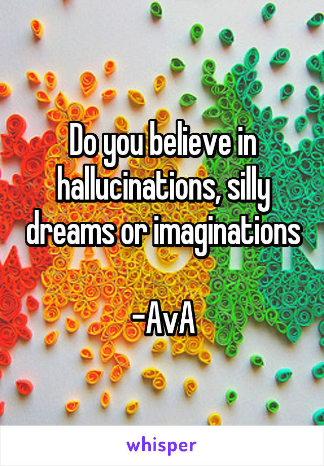 Do you believe in hallucinations, silly dreams or imaginations  -AvA