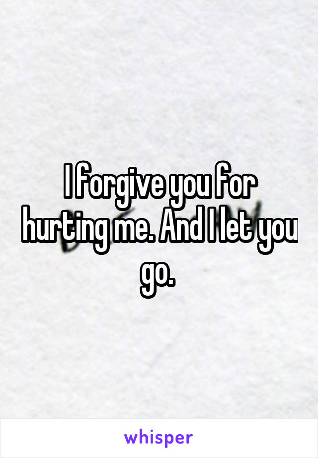 I forgive you for hurting me. And I let you go.