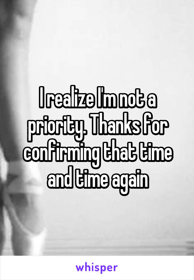 I realize I'm not a priority. Thanks for confirming that time and time again
