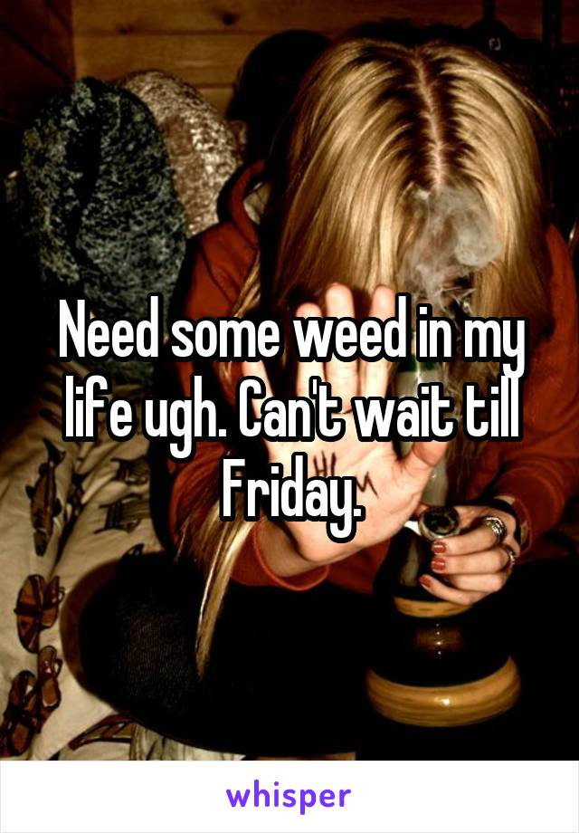 Need some weed in my life ugh. Can't wait till Friday.