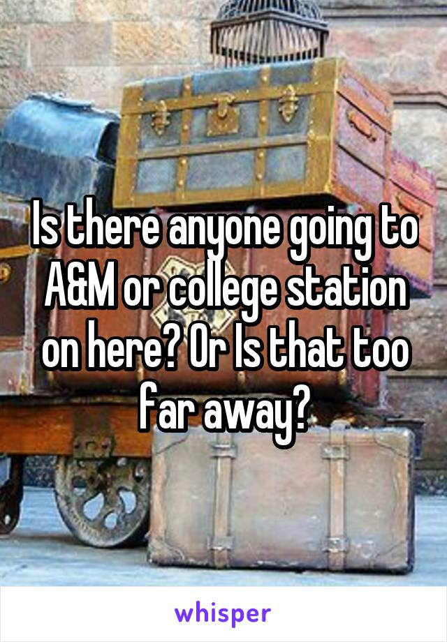 Is there anyone going to A&M or college station on here? Or Is that too far away?