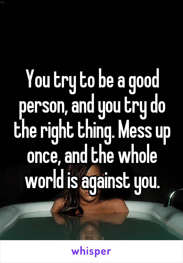 You try to be a good person, and you try do the right thing. Mess up once, and the whole world is against you.