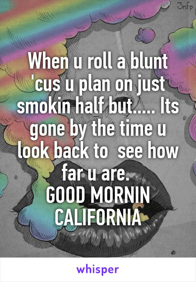When u roll a blunt 'cus u plan on just smokin half but..... Its gone by the time u look back to  see how far u are.  GOOD MORNIN CALIFORNIA