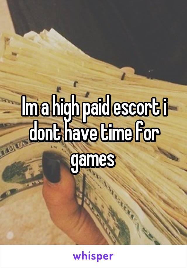Im a high paid escort i dont have time for games