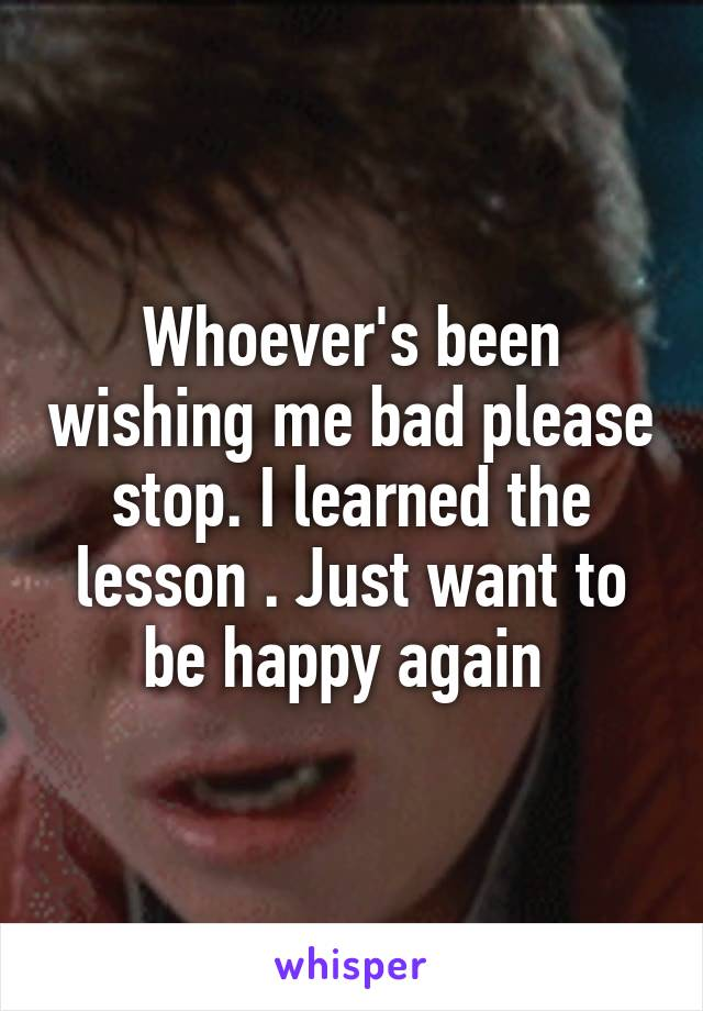 Whoever's been wishing me bad please stop. I learned the lesson . Just want to be happy again