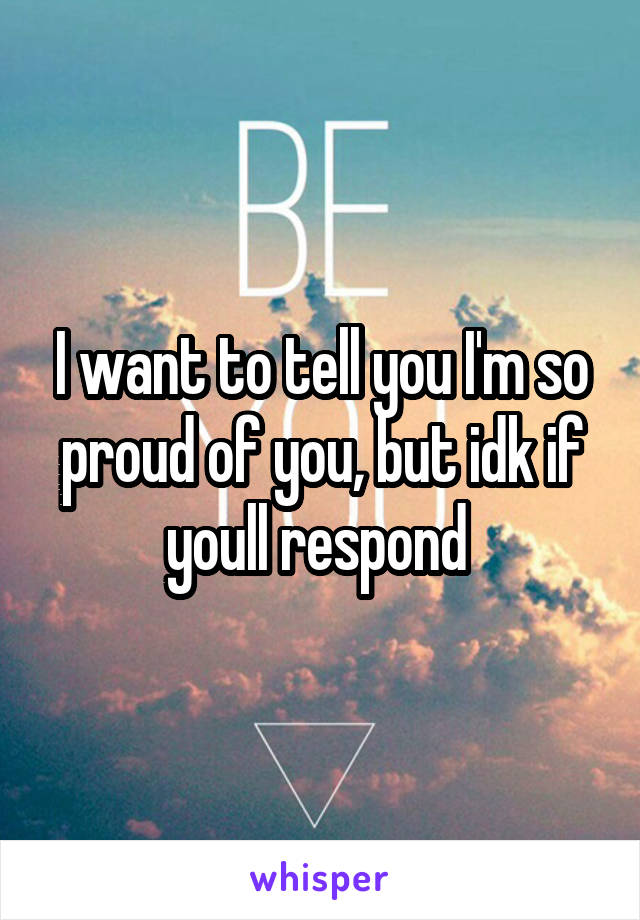 I want to tell you I'm so proud of you, but idk if youll respond